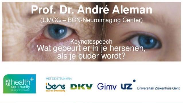 Prof. Dr. André Aleman (UMCG – BCN-Neuroimaging Center) Keynotespeech Wat gebeurt er in je hersenen, als je ouder wordt?