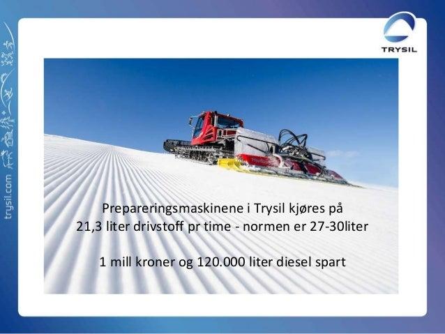 Prepareringsmaskinene i Trysil kjøres på21,3 liter drivstoff pr time - normen er 27-30liter1 mill kroner og 120.000 liter ...