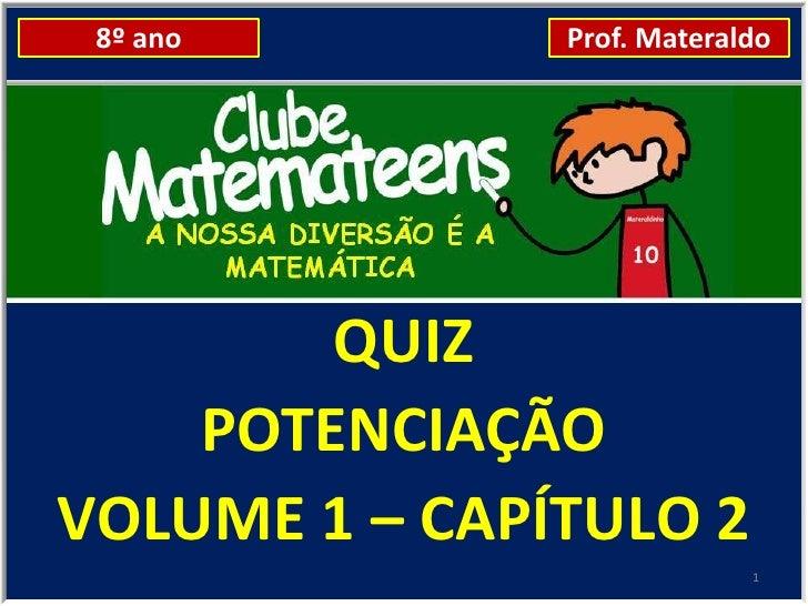 8º ano        Prof. Materaldo        QUIZ    POTENCIAÇÃOVOLUME 1 – CAPÍTULO 2                            1