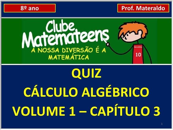 8º ano        Prof. Materaldo       QUIZ CÁLCULO ALGÉBRICOVOLUME 1 – CAPÍTULO 3                            1