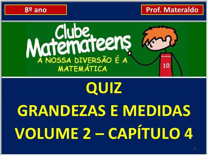 8º ano        Prof. Materaldo       QUIZGRANDEZAS E MEDIDASVOLUME 2 – CAPÍTULO 4                            1