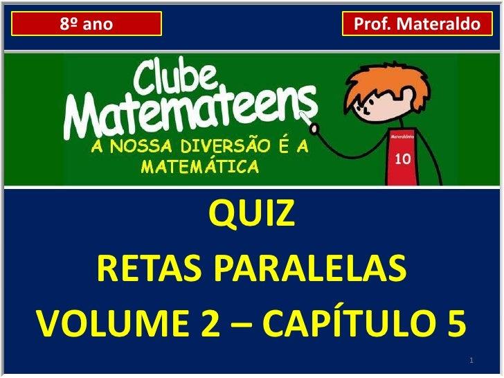 8º ano        Prof. Materaldo        QUIZ  RETAS PARALELASVOLUME 2 – CAPÍTULO 5                            1