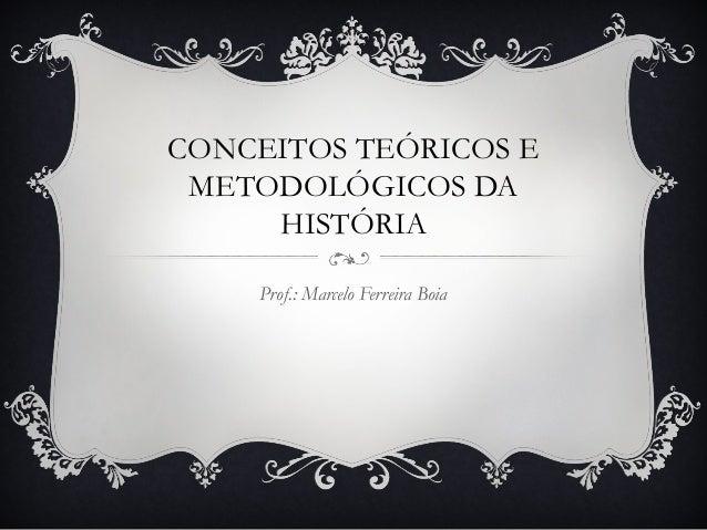 CONCEITOS TEÓRICOS E METODOLÓGICOS DA HISTÓRIA Prof.: Marcelo Ferreira Boia