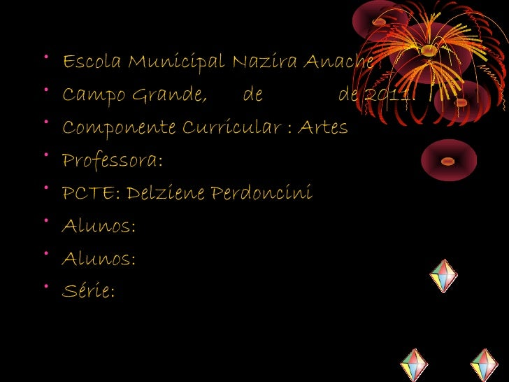 •   Escola Municipal Nazira Anache•   Campo Grande,     de        de 2011.•   Componente Curricular : Artes•   Professora:...