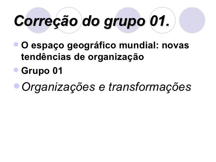 Correção do grupo 01. <ul><li>O espaço geográfico mundial: novas tendências de organização </li></ul><ul><li>Grupo 01  </l...