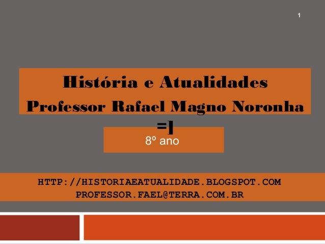 HTTP://HISTORIAEATUALIDADE.BLOGSPOT.COM PROFESSOR.FAEL@TERRA.COM.BR 8º ano 1 História e Atualidades Professor Rafael Magno...