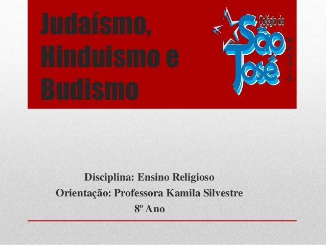 Judaísmo, Hinduismo e Budismo Disciplina: Ensino Religioso Orientação: Professora Kamila Silvestre 8º Ano