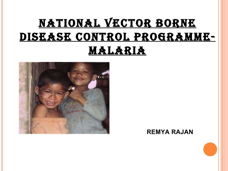 NATIONAL VECTOR BORNE DISEASE CONTROL PROGRAMME-MALARIA REMYA RAJAN