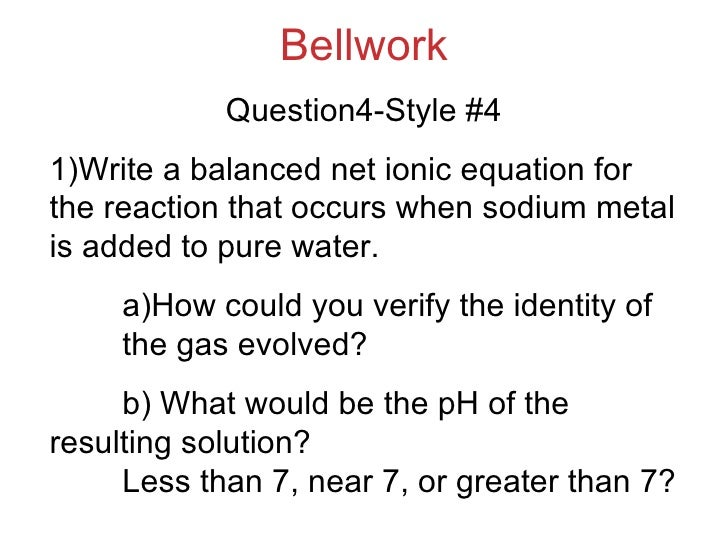 Bellwork Question4-Style #4 1)Write a balanced net ionic equation for the reaction that occurs when sodium metal is added ...