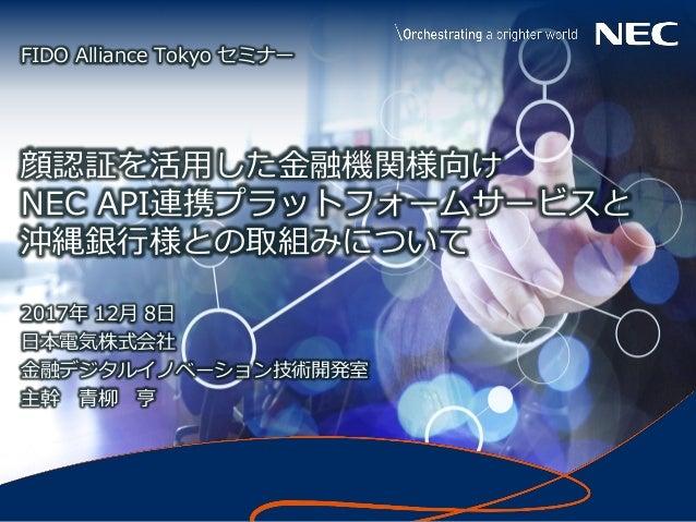1 © NEC Corporation 2017 Confidential 顔認証を活用した金融機関様向け NEC API連携プラットフォームサービスと 沖縄銀行様との取組みについて 2017年 12月 8日 日本電気株式会社 金融デジタルイノ...