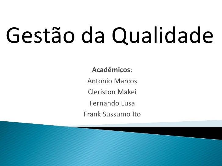Gestão da Qualidade          Acadêmicos:        Antonio Marcos        Cleriston Makei         Fernando Lusa       Frank Su...