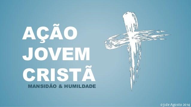 AÇÃO JOVEM CRISTÃMANSIDÃO & HUMILDADE 03 de Agosto 2014