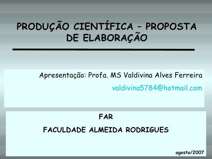 PRODUÇÃO CIENTÍFICA – PROPOSTA DE ELABORAÇÃO Apresentação: Profa. MS Valdivina Alves Ferreira [email_address] FAR FACULDAD...