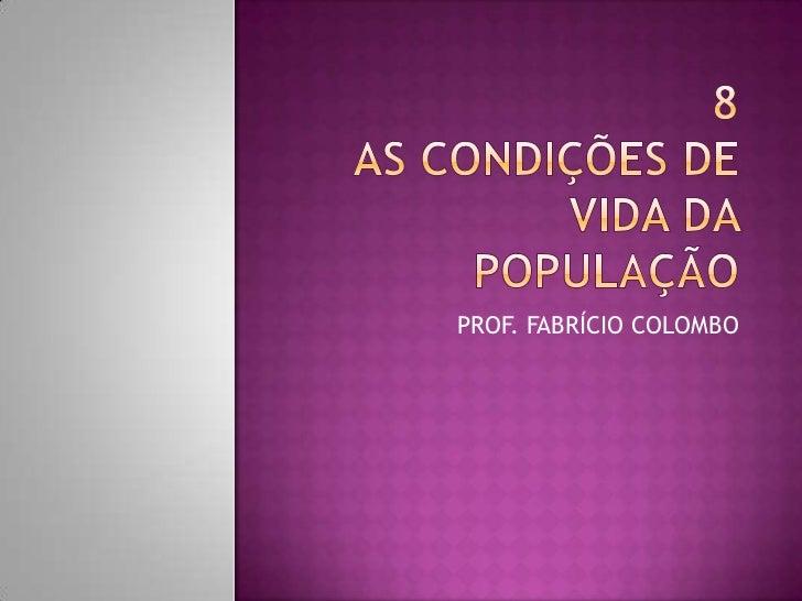 8AS CONDIÇÕES DE VIDA DA POPULAÇÃO<br />PROF. FABRÍCIO COLOMBO<br />