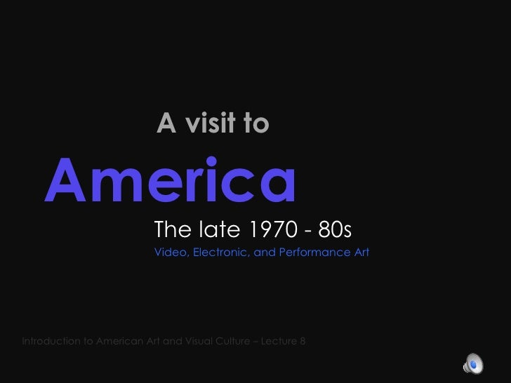 A visit to  America   The late 1970 - 80s Video, Electronic, and Performance Art Introduction to American Art and Visual...