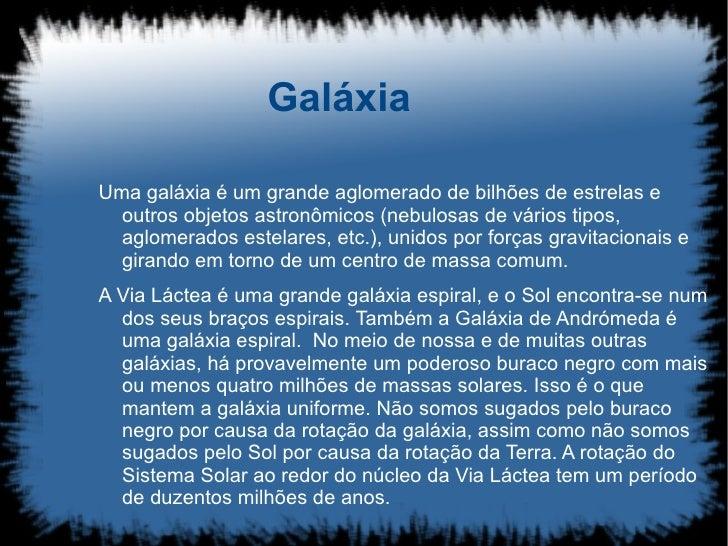 Galáxia  Uma galáxia é um grande aglomerado de bilhões de estrelas e   outros objetos astronômicos (nebulosas de vários ti...