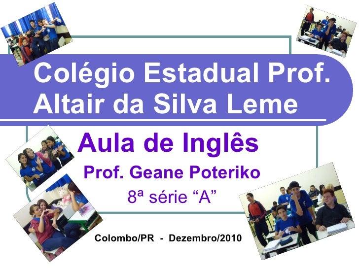 """Colégio Estadual Prof. Altair da Silva Leme Aula de Inglês   Prof. Geane Poteriko 8ª série """"A"""" Colombo/PR  -  Dezembro/2010"""