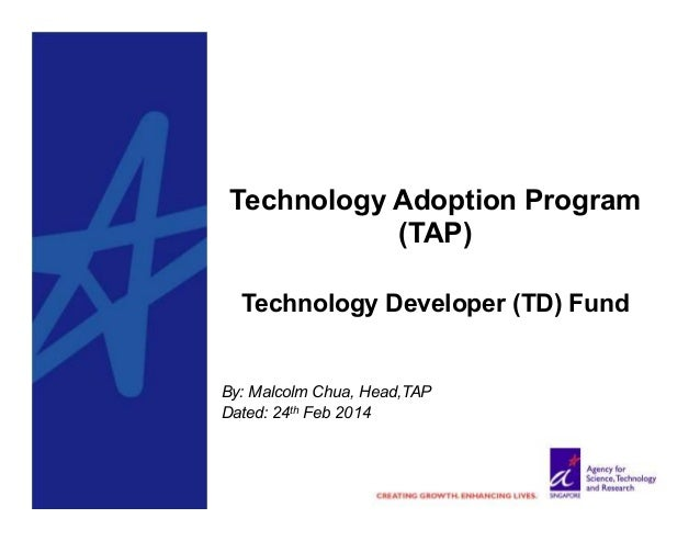 Technology Adoption Program (TAP) Technology Developer (TD) Fund  By: Malcolm Chua, Head,TAP Dated: 24th Feb 2014