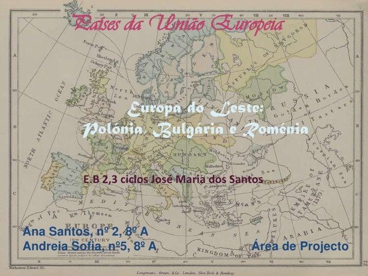 Países da União Europeia<br />Europa do Leste: <br />Polónia, Bulgária e Roménia<br />E.B 2,3 ciclos José Maria dos Santos...