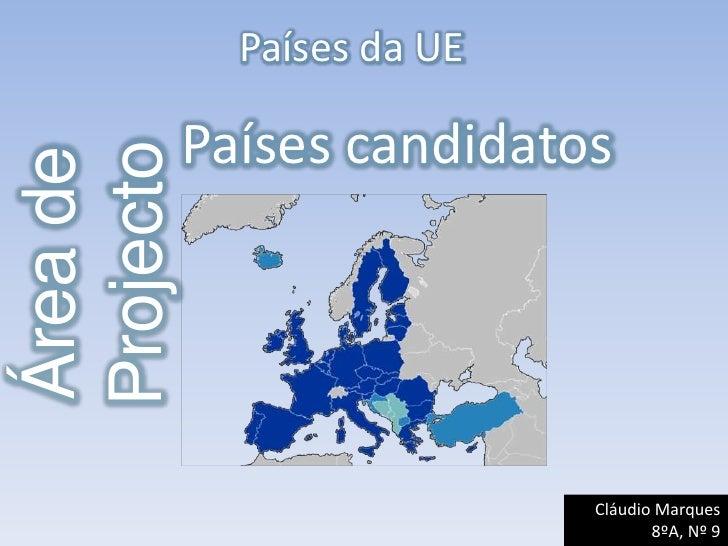 Países da UE<br />Países candidatos<br />Área de Projecto<br />Cláudio Marques<br />8ºA, Nº 9        <br />