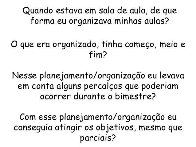 Quando estava em sala de aula, de que forma eu organizava minhas aulas? O que era organizado, tinha começo, meio e fim? Ne...