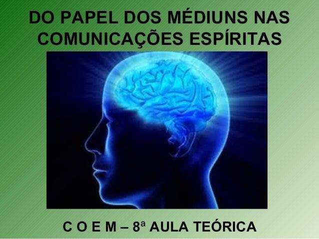 DO PAPEL DOS MÉDIUNS NAS COMUNICAÇÕES ESPÍRITAS C O E M – 8ª AULA TEÓRICA