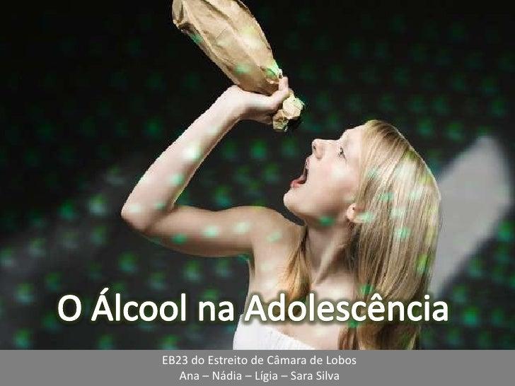 O Álcool na Adolescência<br />EB23 do Estreito de Câmara de Lobos<br />Ana – Nádia – Lígia – Sara Silva<br />
