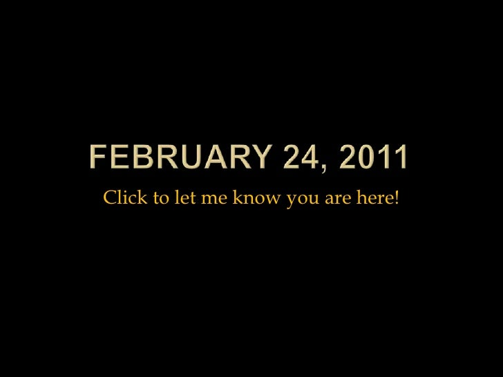 February 24, 2011<br />Click to let me know you are here!<br />