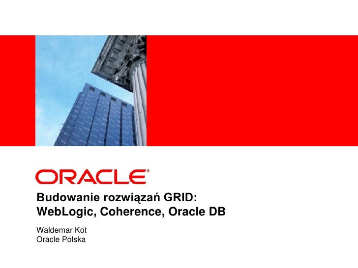 Budowanie rozwiązań GRID:WebLogic, Coherence, Oracle DB<br />Waldemar Kot<br />Oracle Polska<br />