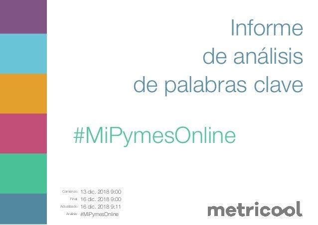 Comienzo: 13 dic. 2018 9:00 Final: 16 dic. 2018 9:00 Actualizado: 16 dic. 2018 9:11 Análisis: #MiPymesOnline Informe de an...