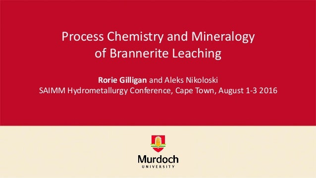 Process Chemistry and Mineralogy of Brannerite Leaching Rorie Gilligan and Aleks Nikoloski SAIMM Hydrometallurgy Conferenc...