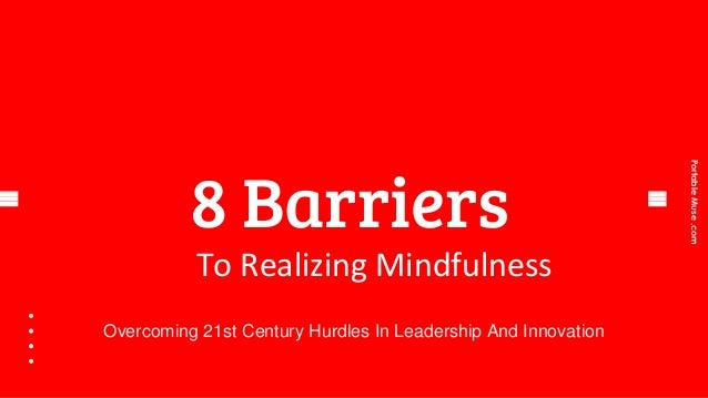 PortableMuse.com 8 Barriers To Realizing Mindfulness Overcoming 21st Century Hurdles In Leadership And Innovation
