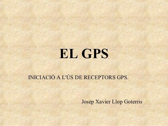 EL GPSINICIACIÓ A LÚS DE RECEPTORS GPS.Josep Xavier Llop Goterris