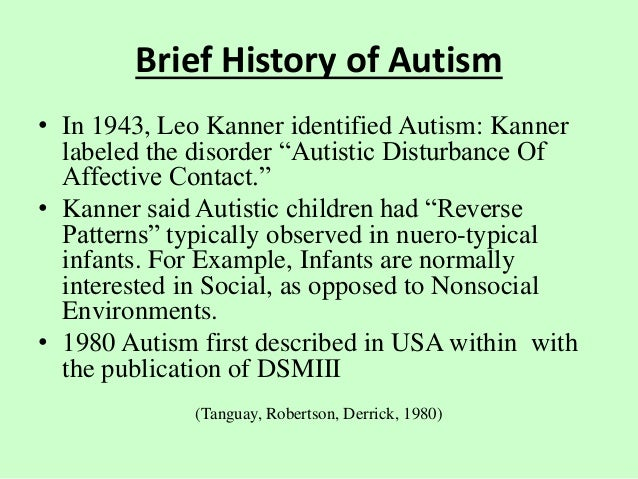 leo kanners theories of autism a history Last year marked the 70th anniversary of autism as a disorder and the spectrum of treatment throughout its history is almost as diverse as autistic individuals themselves in 1943, leo kanner was.