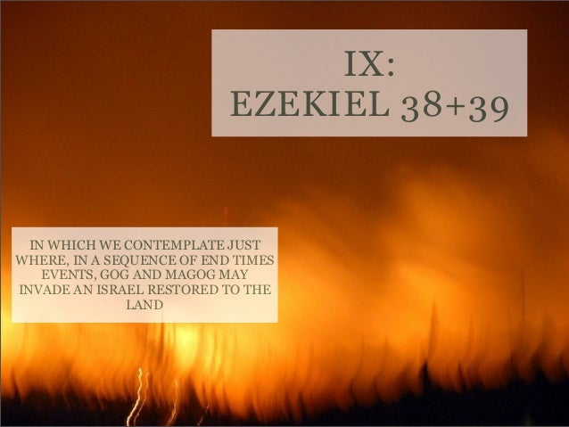 IX: EZEKIEL 38+39  IN WHICH WE CONTEMPLATE JUST WHERE, IN A SEQUENCE OF END TIMES EVENTS, GOG AND MAGOG MAY INVADE AN ISRA...