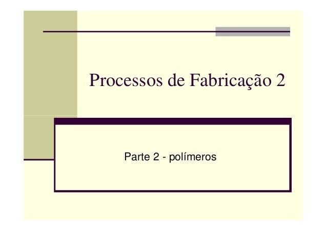 Processos de Fabricação 2 Parte 2 - polímeros