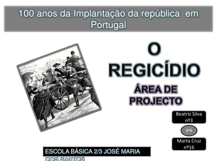 100 anos da Implantação da república  em Portugal<br />O REGICÍDIO<br />ÁREA DE PROJECTO<br />Beatriz Silva nº3<br />8ºB<b...