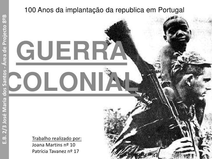 100 Anos da implantação da republica em Portugal<br />GUERRA COLONIAL<br />E.B. 2/3 José Maria dos Santos - Área de Projec...