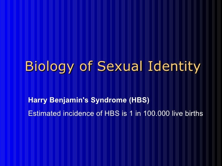 Biology of Sexual Identity Harry Benjamin's Syndrome (HBS)   Estimated incidence of HBS is1 in100.000 live births