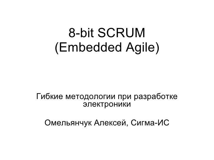 8- bit   SCRUM (Embedded Agile) Гибкие методологии при разработке электроники Омельянчук Алексей , C игма-ИС