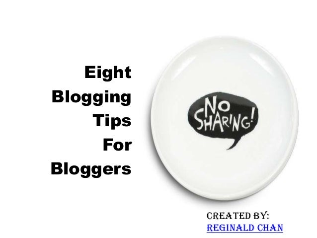 Created by: Reginald Chan Eight Blogging Tips For Bloggers