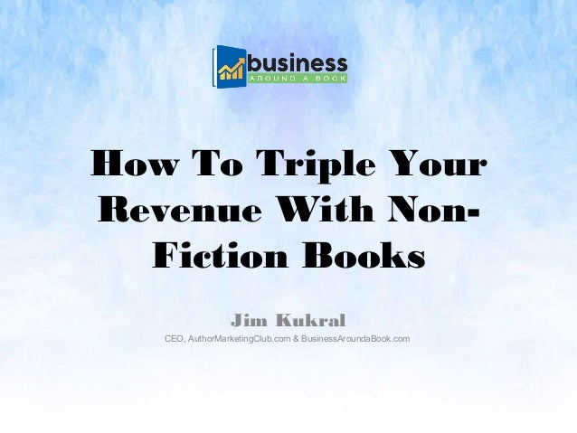 How To Triple Your Revenue With Non- Fiction Books Jim Kukral CEO, AuthorMarketingClub.com & BusinessAroundaBook.com