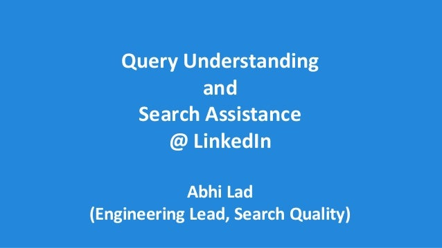 Query Understanding and Search Assistance @ LinkedIn Abhi Lad (Engineering Lead, Search Quality)