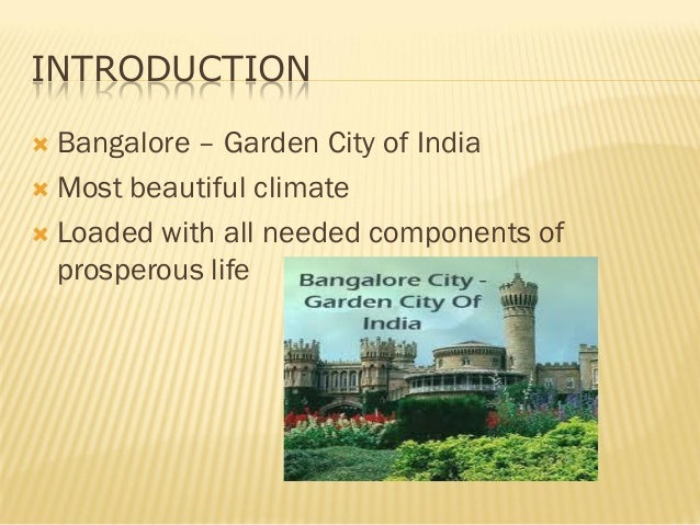 INTRODUCTION  Bangalore – Garden City of India  Most beautiful climate  Loaded with all needed components of prosperous...