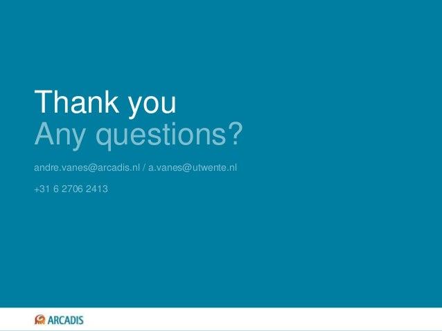 Thank you Any questions? andre.vanes@arcadis.nl / a.vanes@utwente.nl +31 6 2706 2413