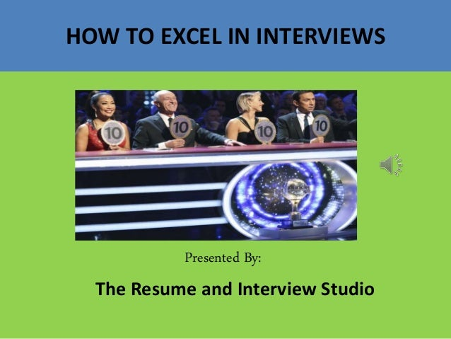 HOW TO EXCEL IN INTERVIEWS Presented By: The Resume and Interview Studio