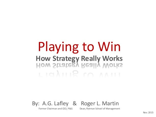 How Strategy Really Works Playing to Win By: A.G. Lafley & Roger L. Martin Former Chairman and CEO, P&G Dean, Rotman Schoo...