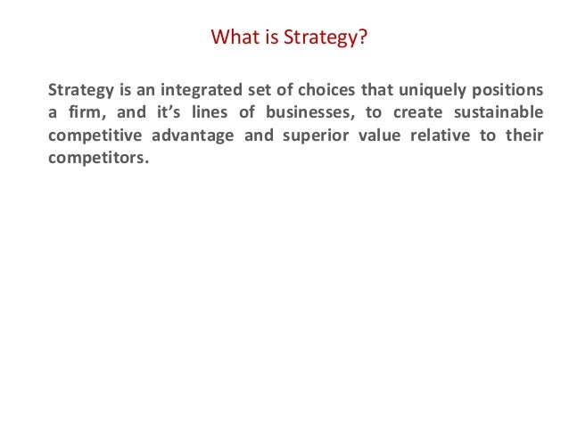 What is Strategy? Strategy is an integrated set of choices that uniquely positions a firm, and it's lines of businesses, t...