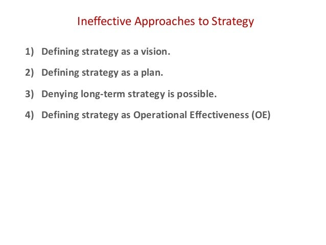 Ineffective Approaches to Strategy 1) Defining strategy as a vision. 2) Defining strategy as a plan. 3) Denying long-term ...