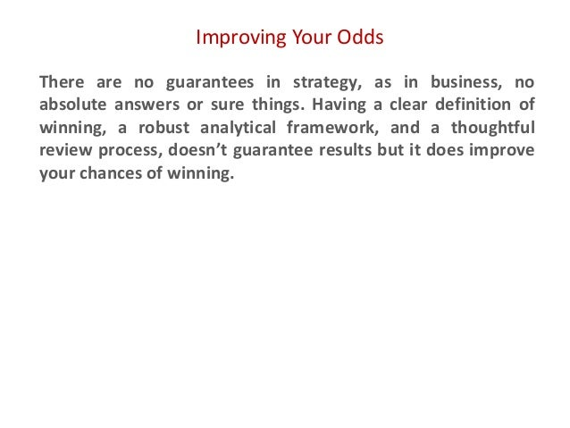 Improving Your Odds There are no guarantees in strategy, as in business, no absolute answers or sure things. Having a clea...